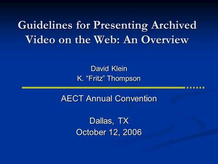 "Guidelines for Presenting Archived Video on the Web: An Overview AECT Annual Convention Dallas, TX October 12, 2006 David Klein K. ""Fritz"" Thompson."