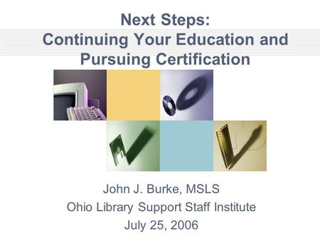 Next Steps: Continuing Your Education and Pursuing Certification John J. Burke, MSLS Ohio Library Support Staff Institute July 25, 2006.