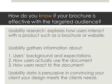 How do you know if your brochure is effective with the targeted audience? Usability research: explores how users interact with a product such as a brochure.