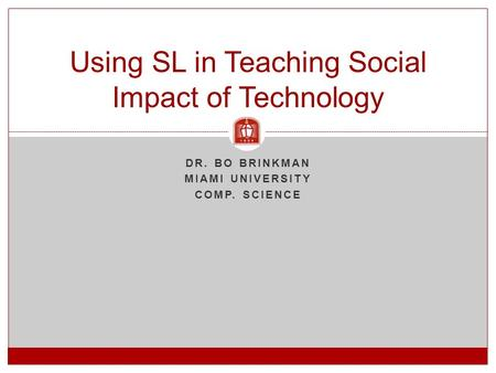 DR. BO BRINKMAN MIAMI UNIVERSITY COMP. SCIENCE Using SL in Teaching Social Impact of Technology.