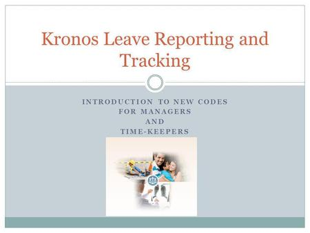 INTRODUCTION TO NEW CODES FOR MANAGERS AND TIME-KEEPERS Kronos Leave Reporting and Tracking.