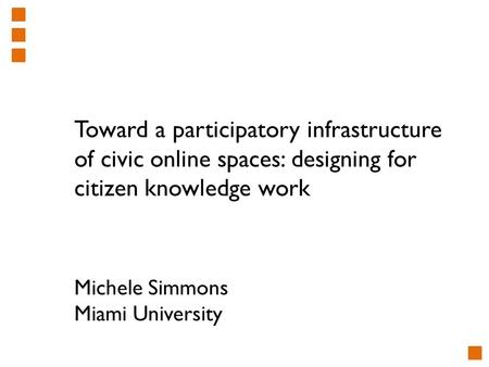 Toward a participatory infrastructure of civic online spaces: designing for citizen knowledge work Michele Simmons Miami University.