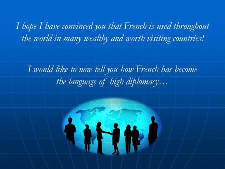 I hope I have convinced you that French is used throughout the world in many wealthy and worth visiting countries! I would like to now tell you how French.