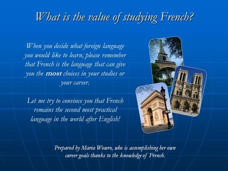 What is the value of studying French? Prepared by Maria Wowro, who is accomplishing her own career goals thanks to the knowledge of French. When you decide.