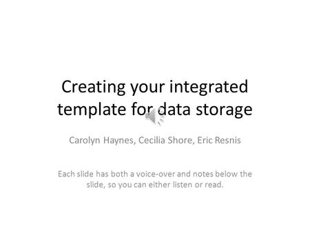 Creating your integrated template for data storage Carolyn Haynes, Cecilia Shore, Eric Resnis Each slide has both a voice-over and notes below the slide,