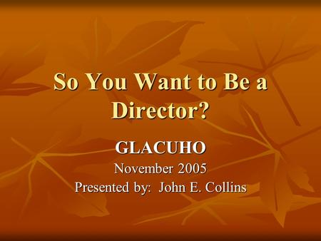 So You Want to Be a Director? GLACUHO November 2005 Presented by: John E. Collins.