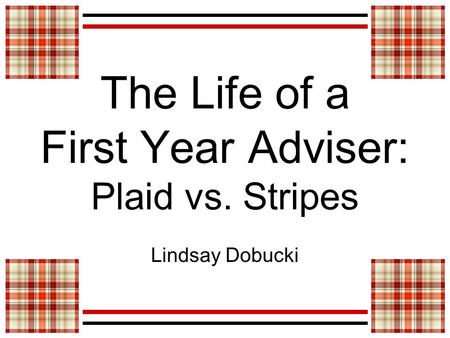The Life of a First Year Adviser: Plaid vs. Stripes Lindsay Dobucki.
