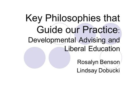 Key Philosophies that Guide our Practice : Developmental Advising and Liberal Education Rosalyn Benson Lindsay Dobucki.