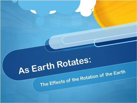 As Earth Rotates: The Effects of the Rotation of the Earth.