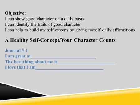 Objective: I can show good character on a daily basis I can identify the traits of good character I can help to build my self-esteem by giving myself daily.