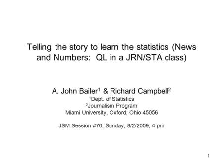1 Telling the story to learn the statistics (News and Numbers: QL in a JRN/STA class) A. John Bailer 1 & Richard Campbell 2 1 Dept. of Statistics 2 Journalism.