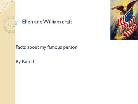 Ellen and William craft Facts about my famous person By Kate T.