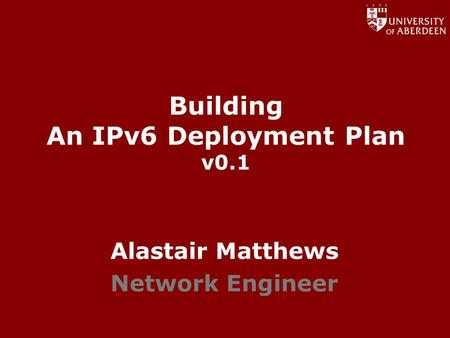 Www.abdn.ac.uk/dit Building An IPv6 Deployment Plan v0.1 Alastair Matthews Network Engineer.