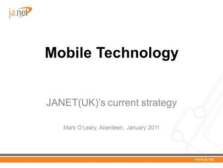 Mobile Technology JANET(UK)'s current strategy Mark O'Leary, Aberdeen, January 2011.