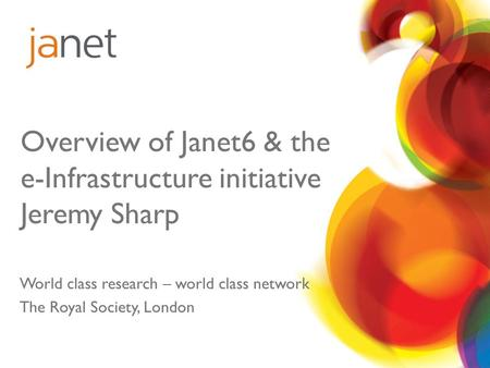 Overview of Janet6 & the e-Infrastructure initiative Jeremy Sharp World class research – world class network The Royal Society, London.