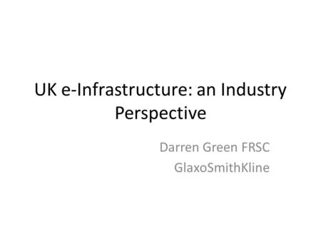 UK e-Infrastructure: an Industry Perspective Darren Green FRSC GlaxoSmithKline.