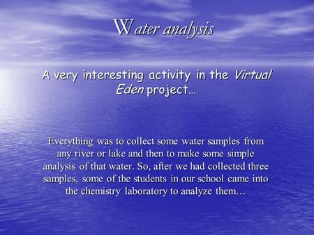 W ater analysis A very interesting activity in the Virtual Eden project… Everything was to collect some water samples from any river or lake and then to.