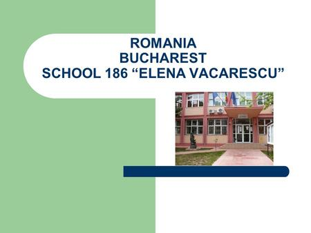 "ROMANIA BUCHAREST SCHOOL 186 ""ELENA VACARESCU"". SCHOOL SITUATED IN THE CENTRE OF THE CAPITAL CITY Address: 15, CIHOSCHI STREET, DISTRICT 1, BUCHAREST."