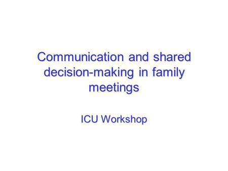 Communication and shared decision-making in family meetings ICU Workshop.