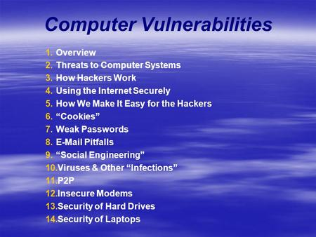 Computer Vulnerabilities 1. 1.Overview 2. 2.Threats to Computer Systems 3. 3.How Hackers Work 4. 4.Using the Internet Securely 5. 5.How We Make It Easy.
