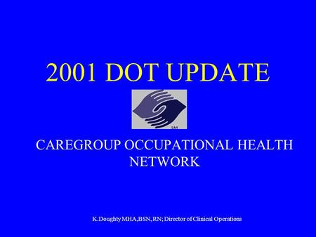2001 DOT UPDATE CAREGROUP OCCUPATIONAL HEALTH NETWORK K.Doughty MHA,BSN, RN; Director of Clinical Operations.