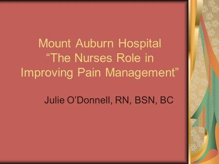 "Mount Auburn Hospital ""The Nurses Role in Improving Pain Management"" Julie O'Donnell, RN, BSN, BC."