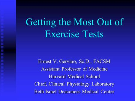 Getting the Most Out of Exercise Tests Ernest V. Gervino, Sc.D., FACSM Assistant Professor of Medicine Harvard Medical School Chief, Clinical Physiology.