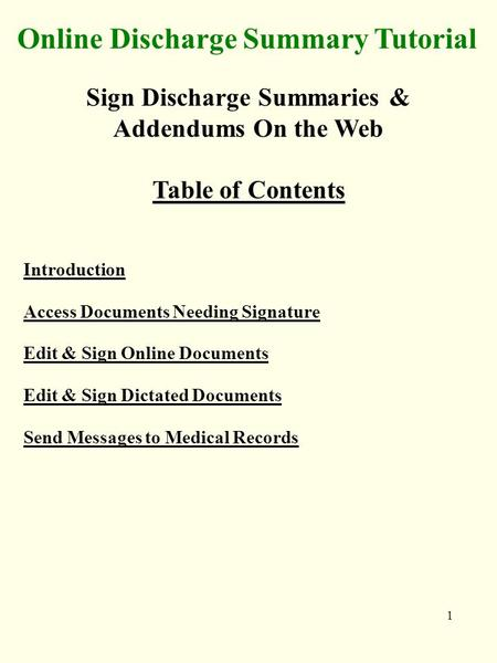 1 Online Discharge Summary Tutorial Sign Discharge Summaries & Addendums On the Web Table of Contents Introduction Access Documents Needing Signature Edit.
