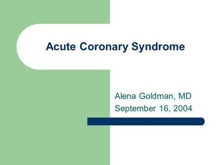 Acute Coronary Syndrome Alena Goldman, MD September 16, 2004.