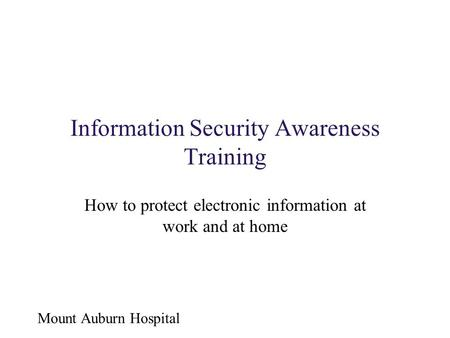 Mount Auburn Hospital Information Security Awareness Training How to protect electronic information at work and at home.