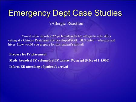 Emergency Dept Case Studies C-med radio reports a 27 yo female with h/o allergy to nuts. After eating at a Chinese Restaurant she developed SOB. BLS noted.