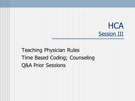 HCA Session III Teaching Physician Rules Time Based Coding; Counseling Q&A Prior Sessions.