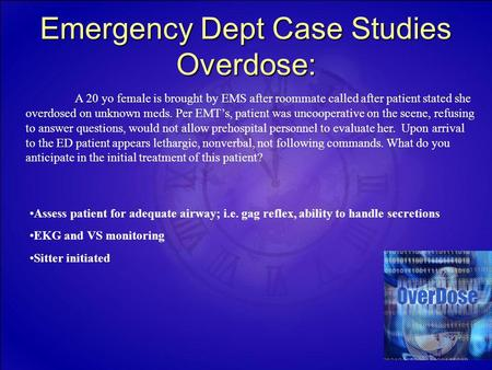 Emergency Dept Case Studies Overdose: A 20 yo female is brought by EMS after roommate called after patient stated she overdosed on unknown meds. Per EMT's,
