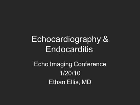 Echocardiography & Endocarditis Echo Imaging Conference 1/20/10 Ethan Ellis, MD.