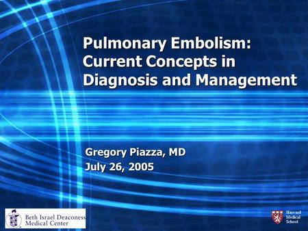 Harvard Medical School Pulmonary Embolism: Current Concepts in Diagnosis and Management Gregory Piazza, MD July 26, 2005.