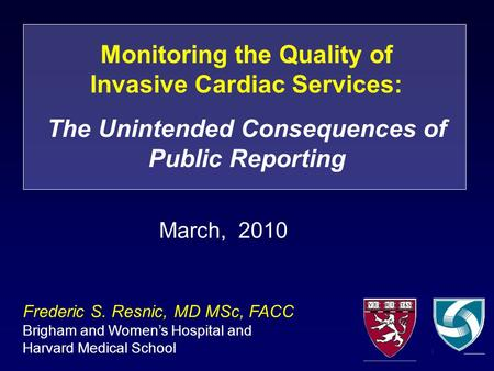 Monitoring the Quality of Invasive Cardiac Services: The Unintended Consequences of Public Reporting Frederic S. Resnic, MD MSc, FACC Brigham and Women's.