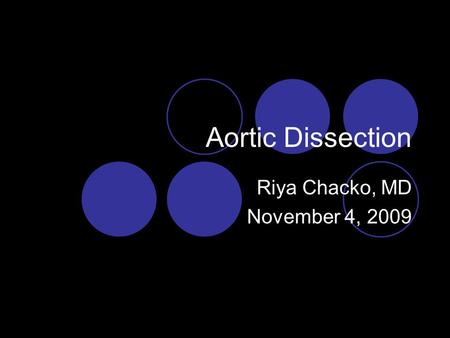 Aortic Dissection Riya Chacko, MD November 4, 2009.