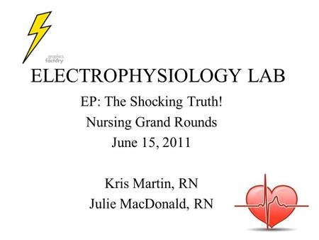 ELECTROPHYSIOLOGY LAB EP: The Shocking Truth! Nursing Grand Rounds June 15, 2011 Kris Martin, RN Julie MacDonald, RN.