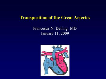 Transposition of the Great Arteries Francesca N. Delling, MD January 11, 2009.