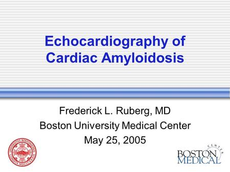 Echocardiography of Cardiac Amyloidosis Frederick L. Ruberg, MD Boston University Medical Center May 25, 2005.