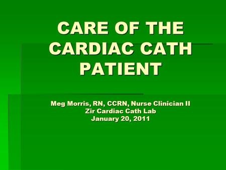 CARE OF THE CARDIAC CATH PATIENT Meg Morris, RN, CCRN, Nurse Clinician II Zir Cardiac Cath Lab January 20, 2011.