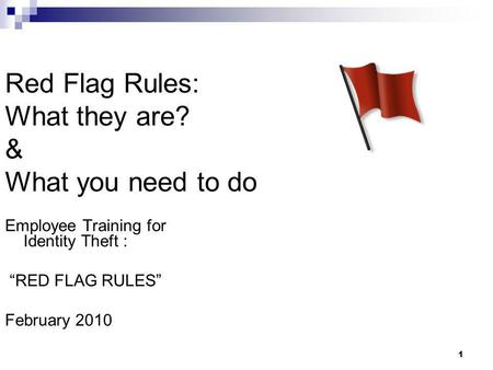 "1 Red Flag Rules: What they are? & What you need to do Employee Training for Identity Theft : ""RED FLAG RULES"" February 2010."