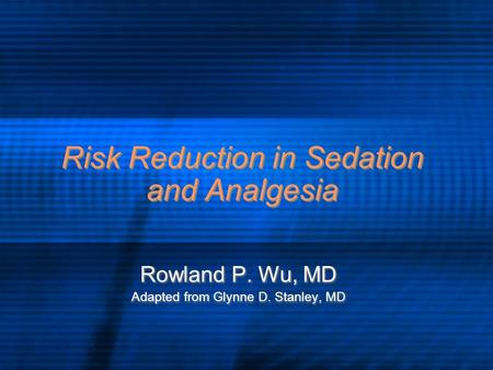 Risk Reduction in Sedation and Analgesia Rowland P. Wu, MD Adapted from Glynne D. Stanley, MD Rowland P. Wu, MD Adapted from Glynne D. Stanley, MD.