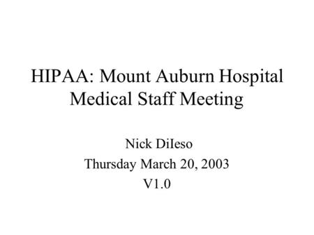 HIPAA: Mount Auburn Hospital Medical Staff Meeting Nick DiIeso Thursday March 20, 2003 V1.0.