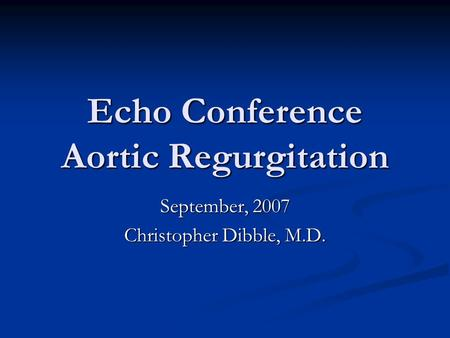 Echo Conference Aortic Regurgitation September, 2007 Christopher Dibble, M.D.