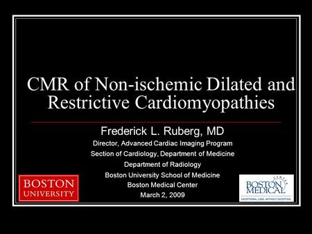 CMR of Non-ischemic Dilated and Restrictive Cardiomyopathies Frederick L. Ruberg, MD Director, Advanced Cardiac Imaging Program Section of Cardiology,