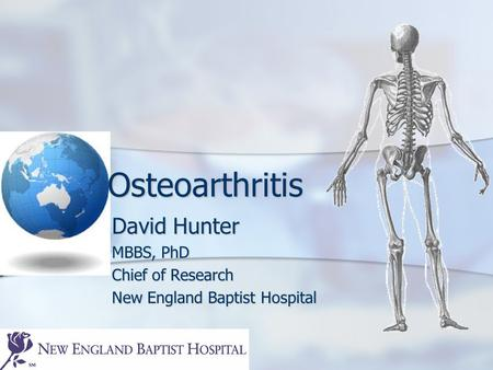 Osteoarthritis David Hunter MBBS, PhD Chief of Research New England Baptist Hospital.
