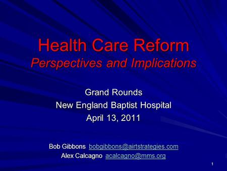 Health Care Reform Perspectives and Implications Grand Rounds New England Baptist Hospital April 13, 2011 Bob Gibbons