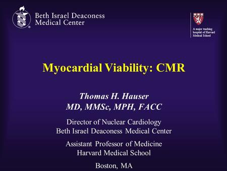 Myocardial Viability: CMR Thomas H. Hauser MD, MMSc, MPH, FACC Director of Nuclear Cardiology Beth Israel Deaconess Medical Center Assistant Professor.