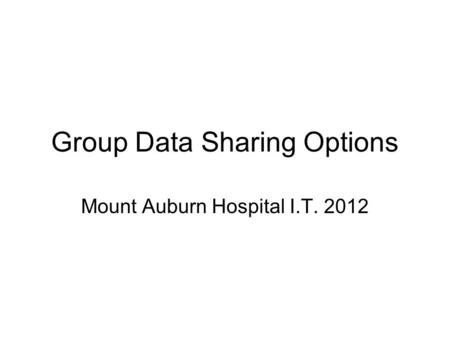 Group Data Sharing Options Mount Auburn Hospital I.T. 2012.